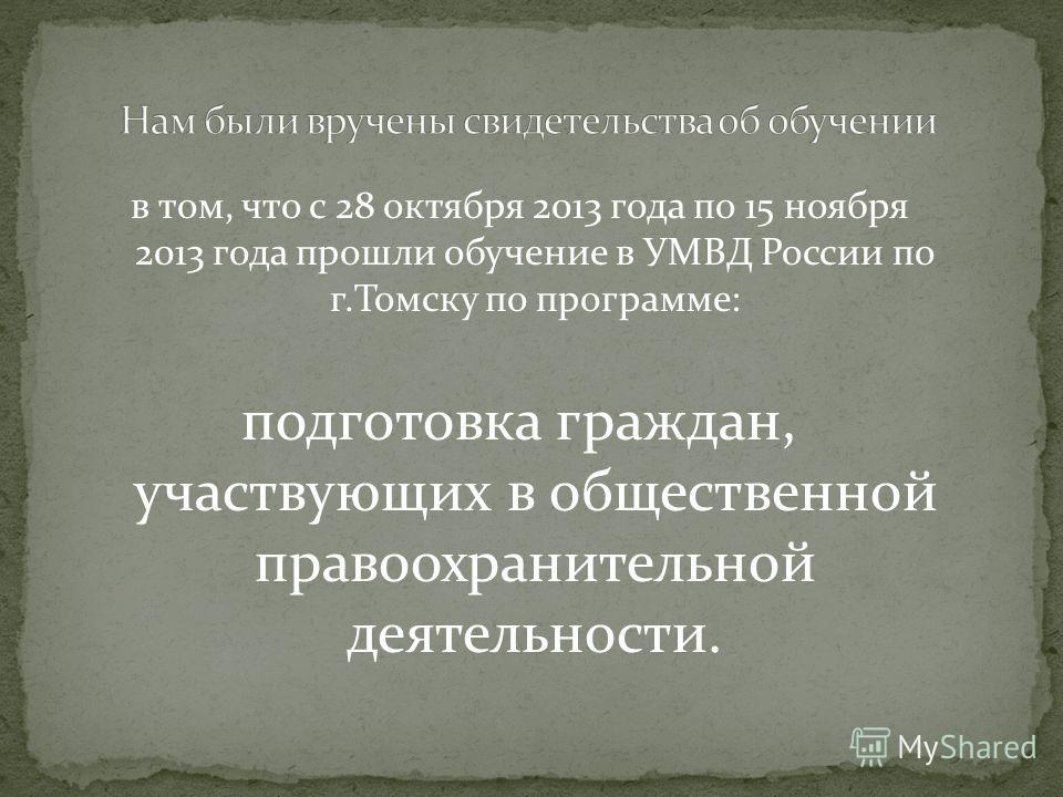в том, что с 28 октября 2013 года по 15 ноября 2013 года прошли обучение в УМВД России по г.Томску по программе: подготовка граждан, участвующих в общественной правоохранительной деятельности.