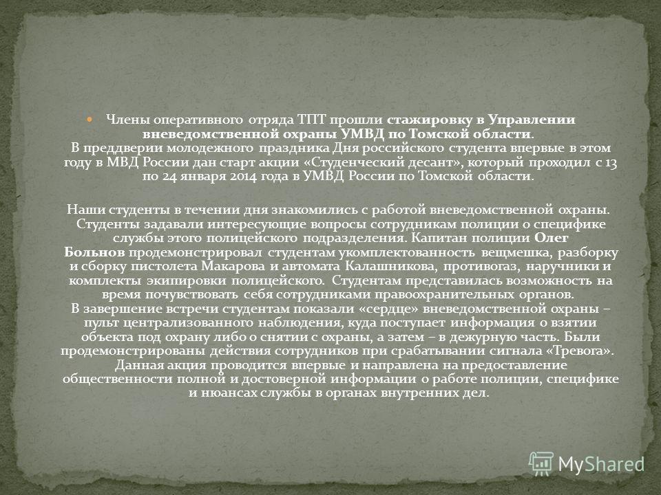 Члены оперативного отряда ТПТ прошли стажировку в Управлении вневедомственной охраны УМВД по Томской области. В преддверии молодежного праздника Дня российского студента впервые в этом году в МВД России дан старт акции «Студенческий десант», который