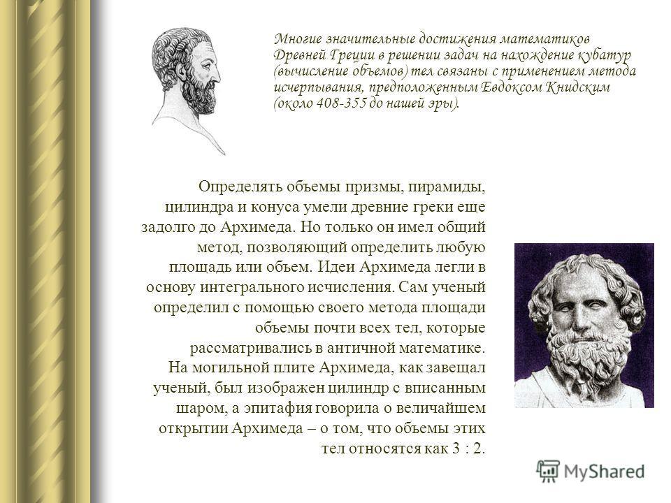Многие значительные достижения математиков Древней Греции в решении задач на нахождение кубатур (вычисление объемов) тел связаны с применением метода исчерпывания, предположенным Евдоксом Книдским (около 408-355 до нашей эры). Определять объемы призм