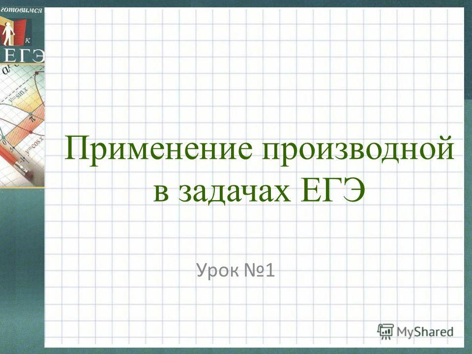 Применение производной в задачах ЕГЭ Урок 1