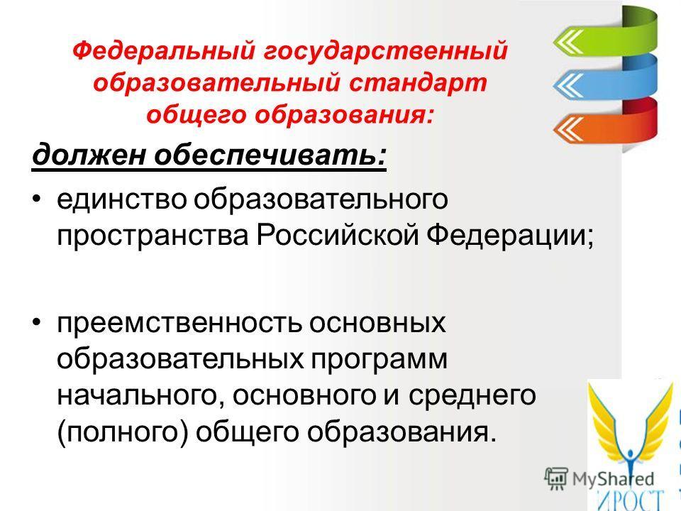 Федеральный государственный образовательный стандарт общего образования: должен обеспечивать: единство образовательного пространства Российской Федерации; преемственность основных образовательных программ начального, основного и среднего (полного) об