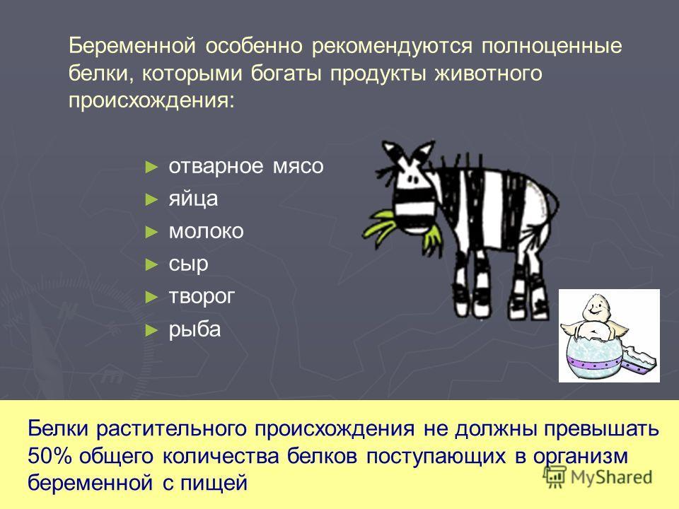 Беременной особенно рекомендуются полноценные белки, которыми богаты продукты животного происхождения: отварное мясо яйца молоко сыр творог рыба Белки растительного происхождения не должны превышать 50% общего количества белков поступающих в организм