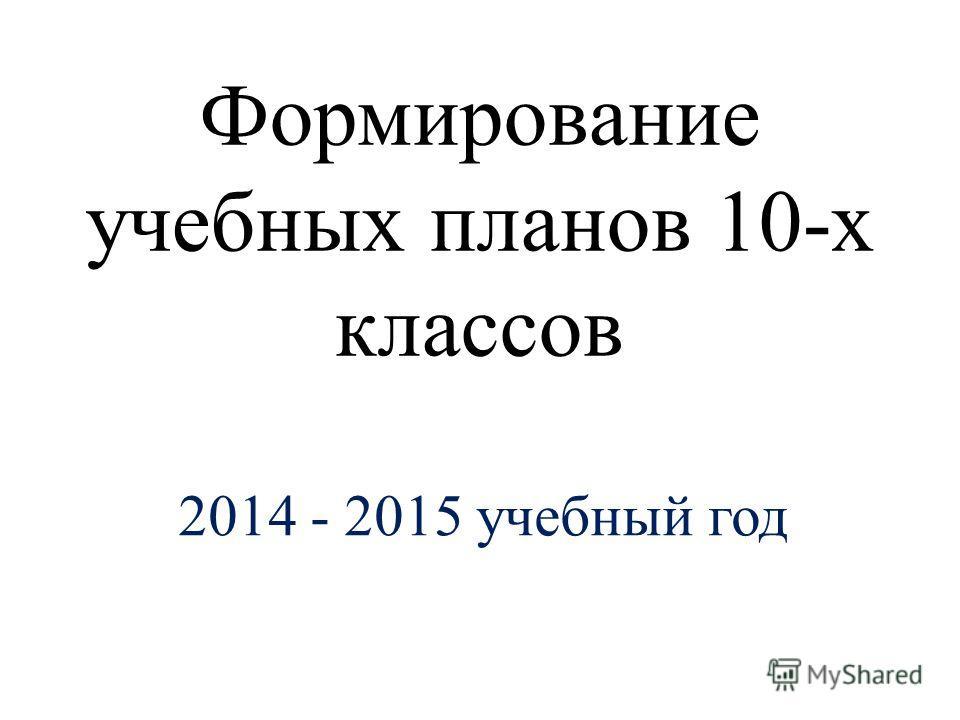 Формирование учебных планов 10-х классов 2014 - 2015 учебный год