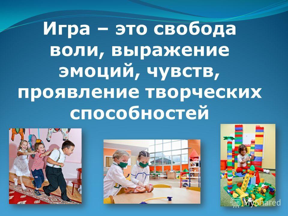 Игра – это свобода воли, выражение эмоций, чувств, проявление творческих способностей