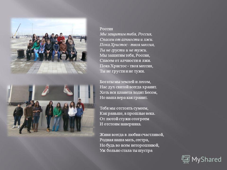 Россия Мы защитим тебя, Россия, Спасем от алчности и лжи. Пока Христос - твоя мессия, Ты не грусти и не тужи. Мы защитим тебя, Россия, Спасем от алчности и лжи. Пока Христос - твоя мессия, Ты не грусти и не тужи. Богаты мы землей и лесом, Нас дух свя