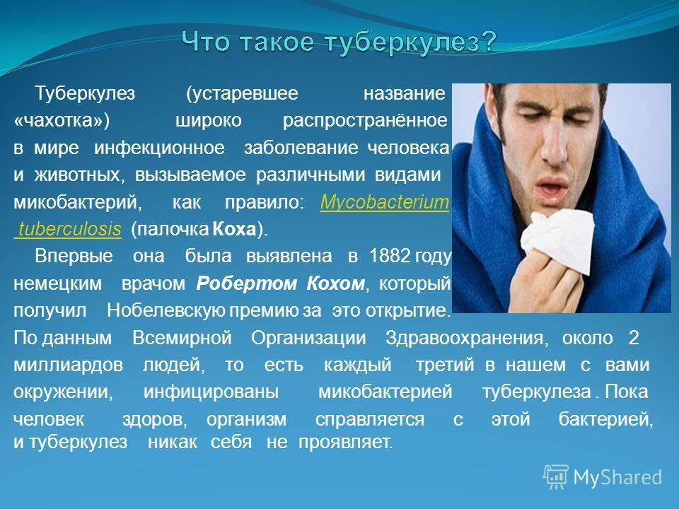 Туберкулез (устаревшее название «чахотка») широко распространённое в мире инфекционное заболевание человека и животных, вызываемое различными видами микобактерий, как правило: MycobacteriumMycobacterium tuberculosis tuberculosis (палочка Коха). Вперв