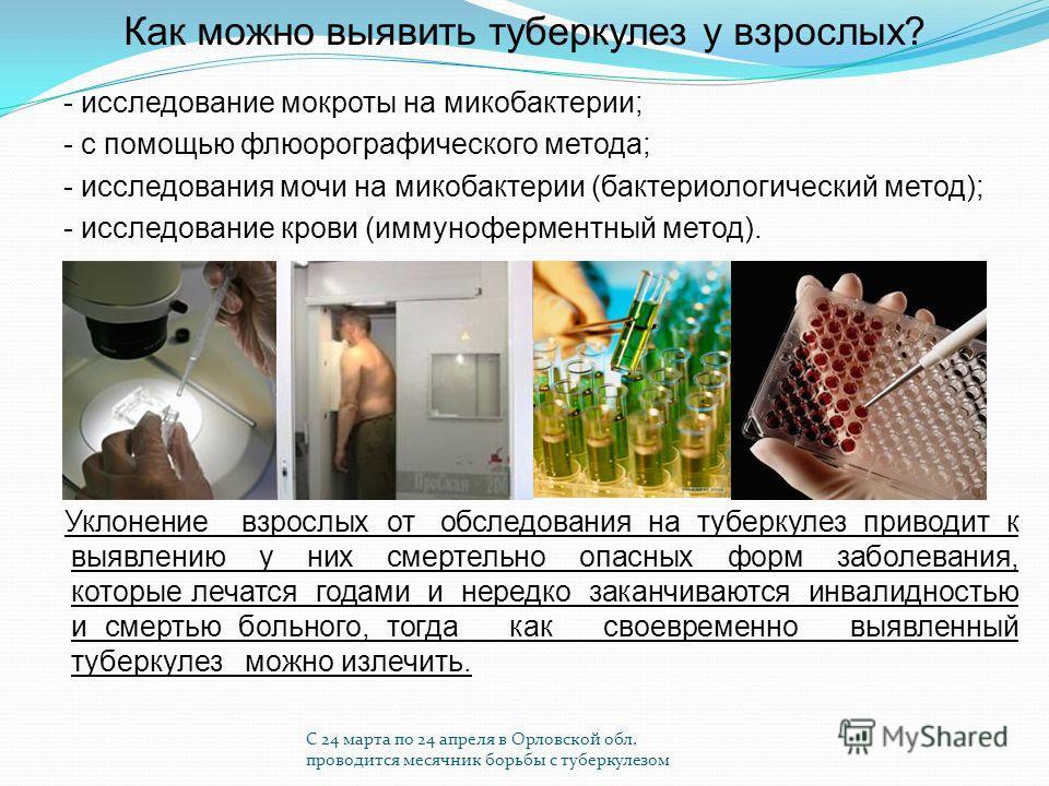 С 24 марта по 24 апреля в Орловской обл. проводится месячник борьбы с туберкулезом Как можно выявить туберкулез у взрослых? - исследование мокроты на микобактерии; - с помощью флюорографического метода; - исследования мочи на микобактерии (бактериоло