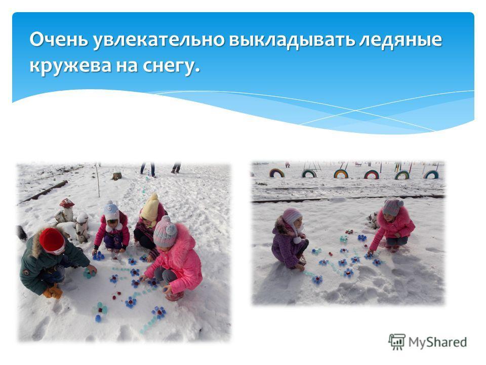 Очень увлекательно выкладывать ледяные кружева на снегу.