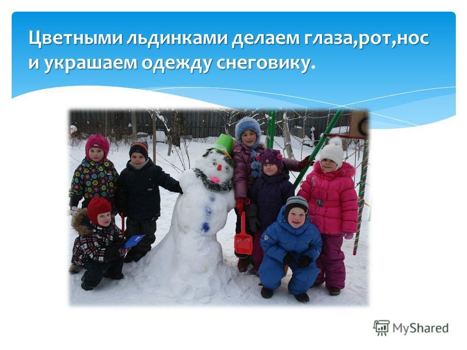 Цветными льдинками делаем глаза,рот,нос и украшаем одежду снеговику Цветными льдинками делаем глаза,рот,нос и украшаем одежду снеговику.