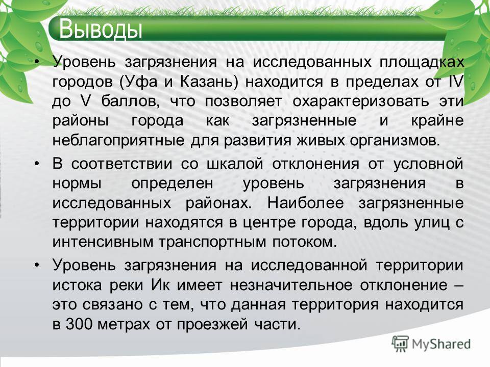 Выводы Уровень загрязнения на исследованных площадках городов (Уфа и Казань) находится в пределах от IV до V баллов, что позволяет охарактеризовать эти районы города как загрязненные и крайне неблагоприятные для развития живых организмов. В соответст