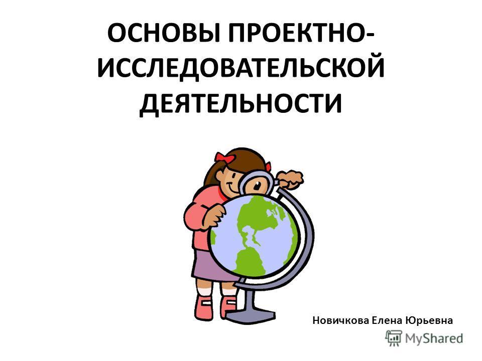 ОСНОВЫ ПРОЕКТНО- ИССЛЕДОВАТЕЛЬСКОЙ ДЕЯТЕЛЬНОСТИ Новичкова Елена Юрьевна