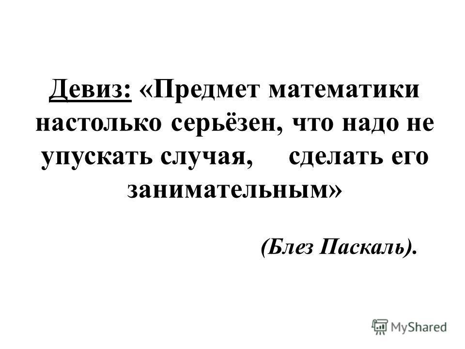 Девиз: «Предмет математики настолько серьёзен, что надо не упускать случая, сделать его занимательным» (Блез Паскаль).