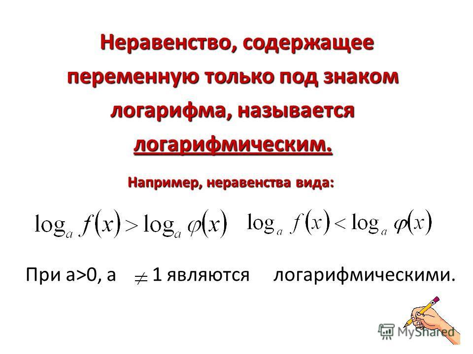 Неравенство, содержащее переменную только под знаком логарифма, называется логарифмическим. Неравенство, содержащее переменную только под знаком логарифма, называется логарифмическим. Например, неравенства вида: При а>0, а1 являются логарифмическими.