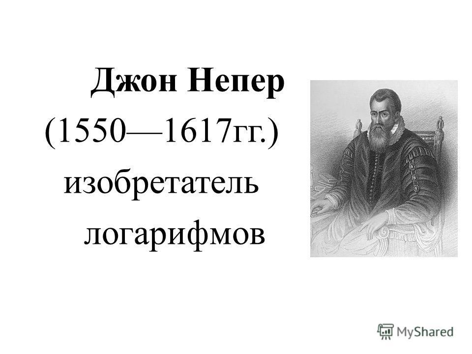 Джон Непер (15501617гг.) изобретатель логарифмов
