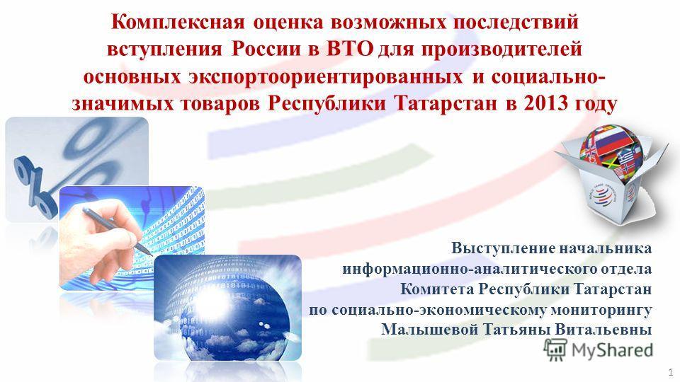Выступление начальника информационно-аналитического отдела Комитета Республики Татарстан по социально-экономическому мониторингу Малышевой Татьяны Витальевны Комплексная оценка возможных последствий вступления России в ВТО для производителей основных