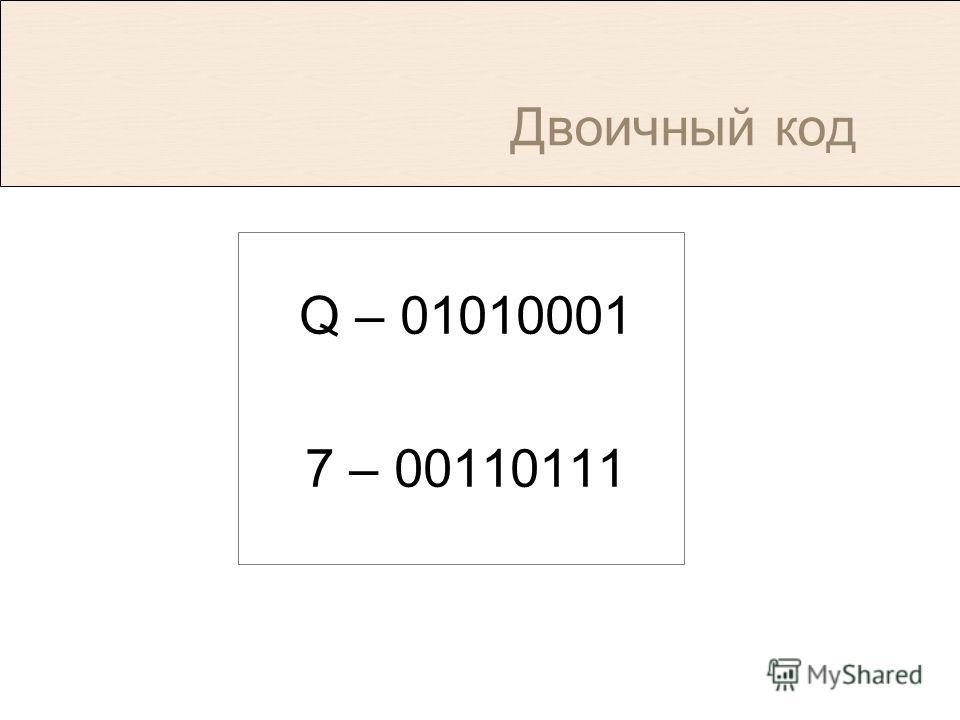 Двоичный код Q – 01010001 7 – 00110111
