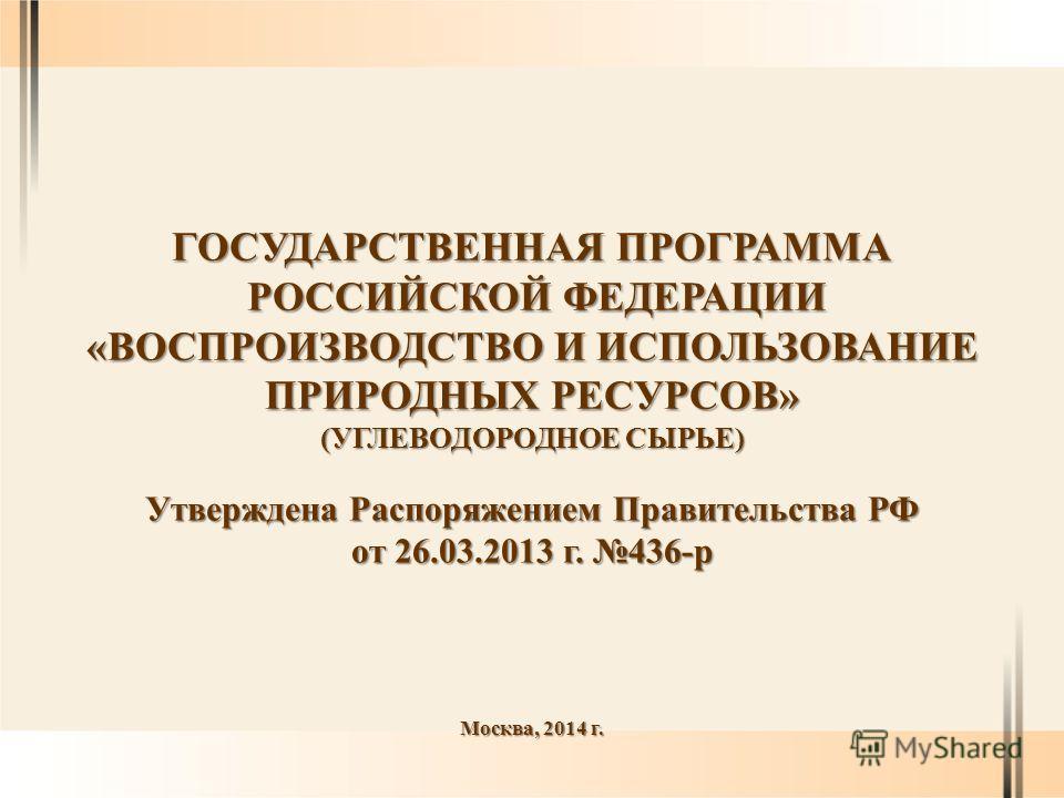 ГОСУДАРСТВЕННАЯ ПРОГРАММА РОССИЙСКОЙ ФЕДЕРАЦИИ РОССИЙСКОЙ ФЕДЕРАЦИИ «ВОСПРОИЗВОДСТВО И ИСПОЛЬЗОВАНИЕ ПРИРОДНЫХ РЕСУРСОВ» (УГЛЕВОДОРОДНОЕ СЫРЬЕ) Москва, 2014 г. Утверждена Распоряжением Правительства РФ от 26.03.2013 г. 436-р