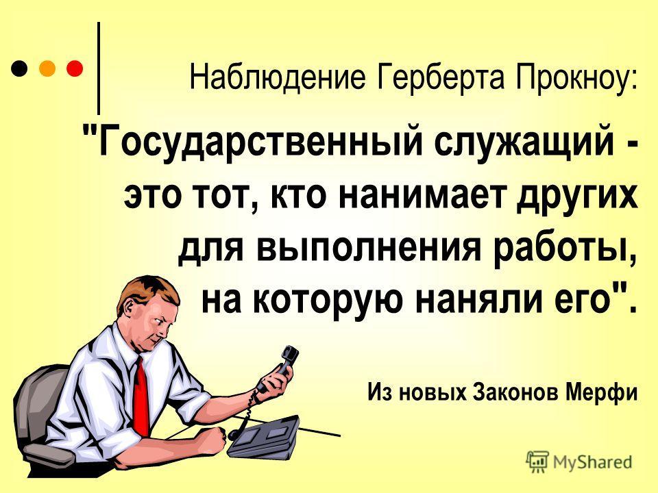 Наблюдение Герберта Прокноу: Государственный служащий - это тот, кто нанимает других для выполнения работы, на которую наняли его. Из новых Законов Мерфи