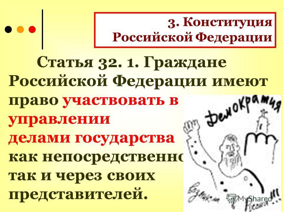 3. Конституция Российской Федерации Статья 32. 1. Граждане Российской Федерации имеют право участвовать в управлении делами государства как непосредственно, так и через своих представителей.