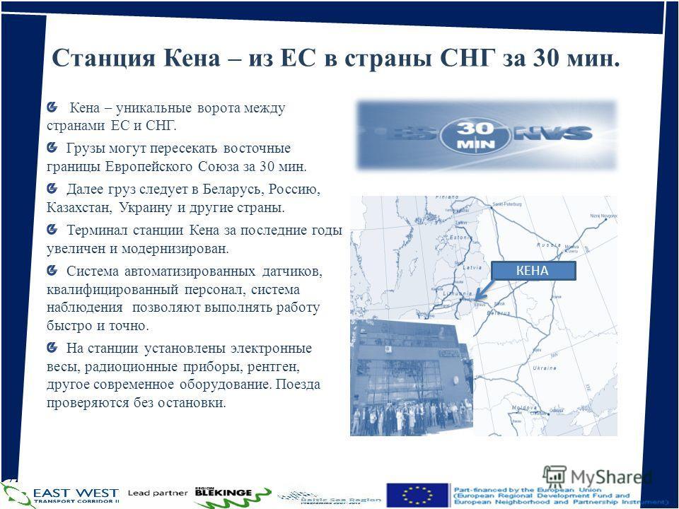 Станция Кена – из ЕС в страны СНГ за 30 мин. Кена – уникальные ворота между странами ЕС и СНГ. Грузы могут пересекать восточные границы Европейского Союза за 30 мин. Далее груз следует в Беларусь, Россию, Казахстан, Украину и другие страны. Терминал