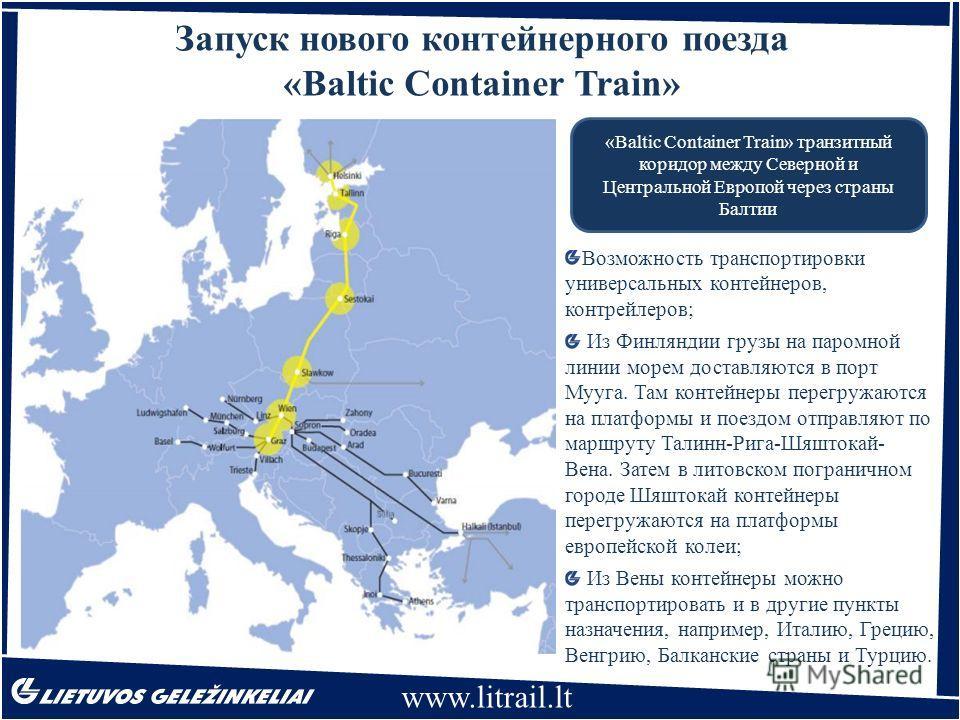 www.litrail.lt Запуск нового контейнерного поезда «Baltic Container Train» «Baltic Container Train» транзитный коридор между Северной и Центральной Европой через страны Балтии Возможность транспортировки универсальных контейнеров, контрейлеров; Из Фи