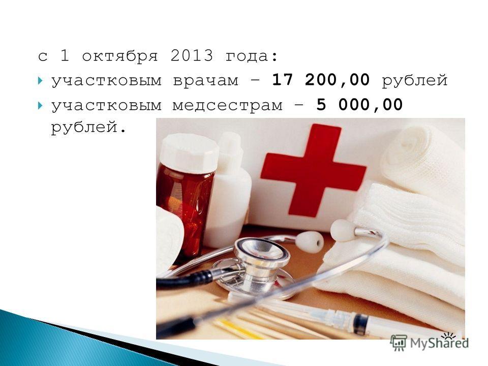 с 1 октября 2013 года: участковым врачам – 17 200,00 рублей участковым медсестрам – 5 000,00 рублей.