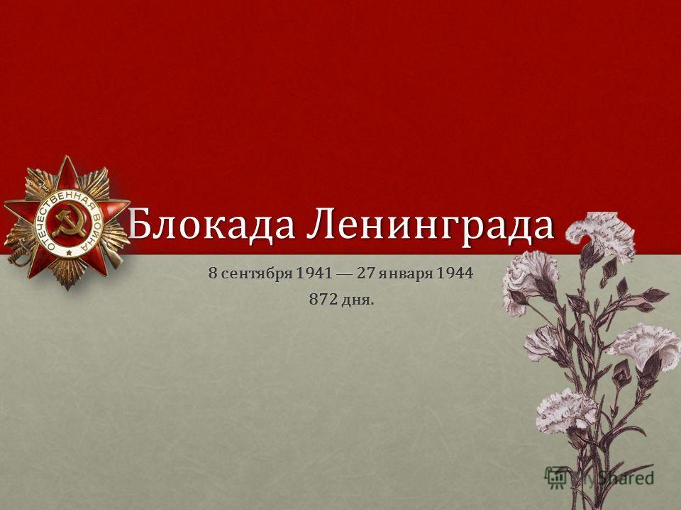 Блокада Ленинграда 8 сентября 1941 27 января 1944 872 дня.