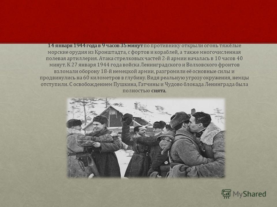 14 января 1944 года в 9 часов 35 минут по противнику открыли огонь тяжёлые морские орудия из Кронштадта, с фортов и кораблей, а также многочисленная полевая артиллерия. Атака стрелковых частей 2-й армии началась в 10 часов 40 минут. К 27 января 1944