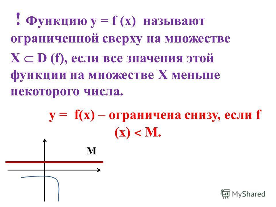 ! Функцию у = f (x) называют ограниченной сверху на множестве Х D (f), если все значения этой функции на множестве Х меньше некоторого числа. у = f(x) – ограничена снизу, если f (x) ˂ M. М