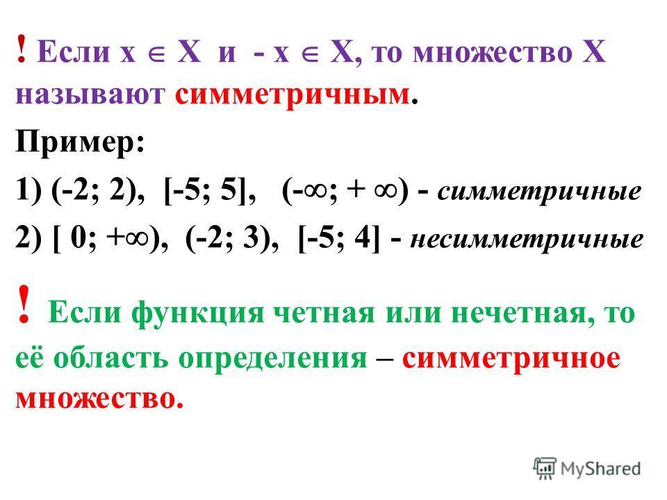 ! Если х Х и - х Х, то множество Х называют симметричным. Пример: 1) (-2; 2), [-5; 5], (- ; + ) - симметричные 2) [ 0; + ), (-2; 3), [-5; 4] - несимметричные ! Если функция четная или нечетная, то её область определения – симметричное множество.