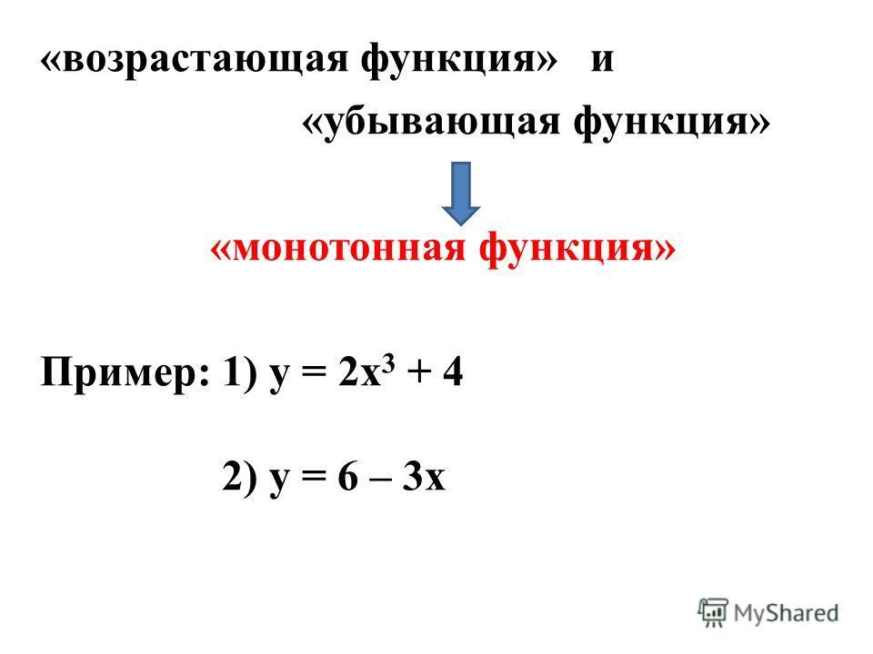 «возрастающая функция» и «убывающая функция» «монотонная функция» Пример: 1) у = 2х 3 + 4 2) у = 6 – 3х