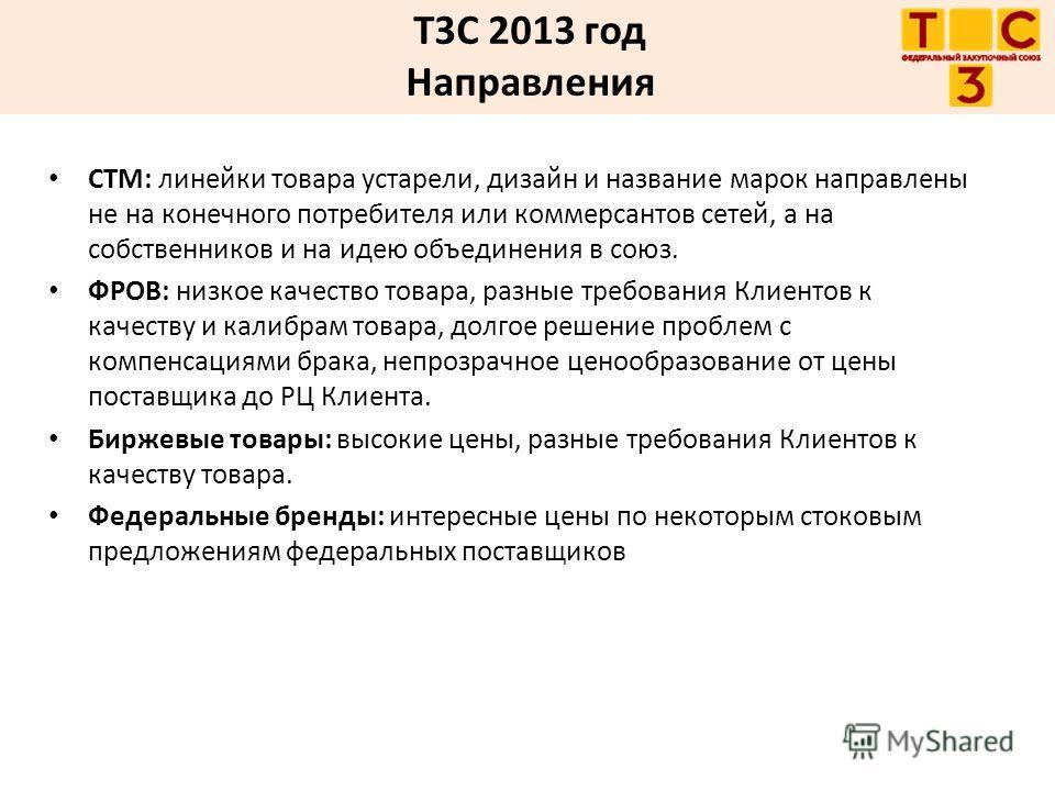 Т3С 2013 год Направления СТМ: линейки товара устарели, дизайн и название марок направлены не на конечного потребителя или коммерсантов сетей, а на собственников и на идею объединения в союз. ФРОВ: низкое качество товара, разные требования Клиентов к