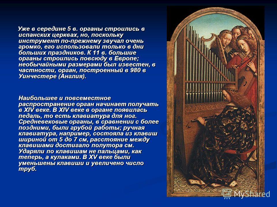 Уже в середине 5 в. органы строились в испанских церквах, но, поскольку инструмент по-прежнему звучал очень громко, его использовали только в дни больших праздников. К 11 в. большие органы строились повсюду в Европе; необычайными размерами был извест