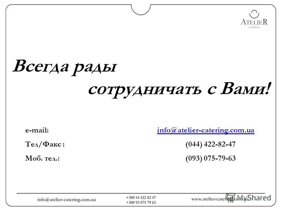 Всегда рады сотрудничать с Вами! е-mail: info@atelier-catering.com.uainfo@atelier-catering.com.ua Тел/Факс : (044) 422-82-47 Моб. тел.: (093) 075-79-63