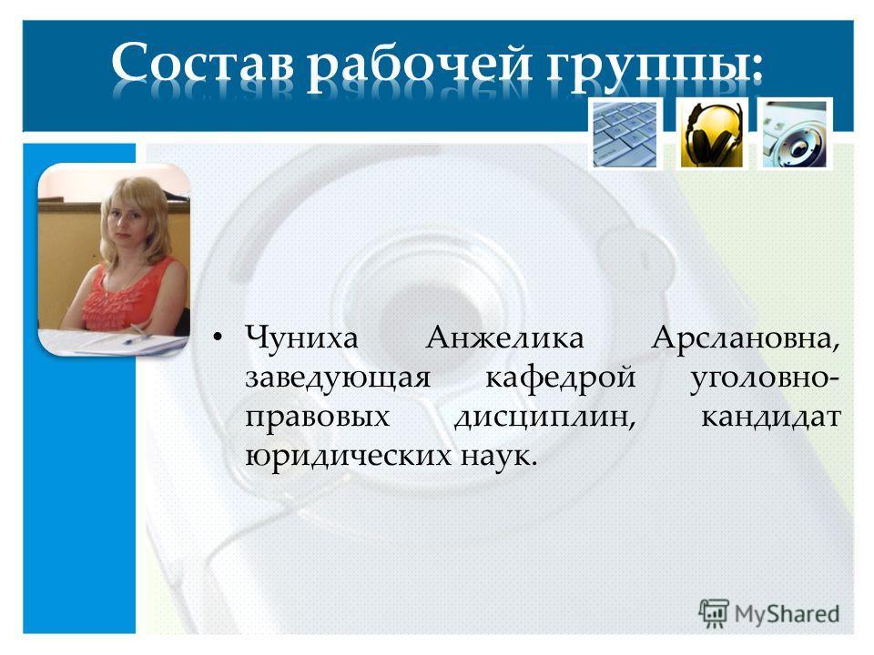 Чуниха Анжелика Арслановна, заведующая кафедрой уголовно- правовых дисциплин, кандидат юридических наук.