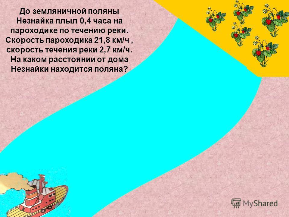 До земляничной поляны Незнайка плыл 0,4 часа на пароходике по течению реки. Скорость пароходика 21,8 км/ч, скорость течения реки 2,7 км/ч. На каком расстоянии от дома Незнайки находится поляна?