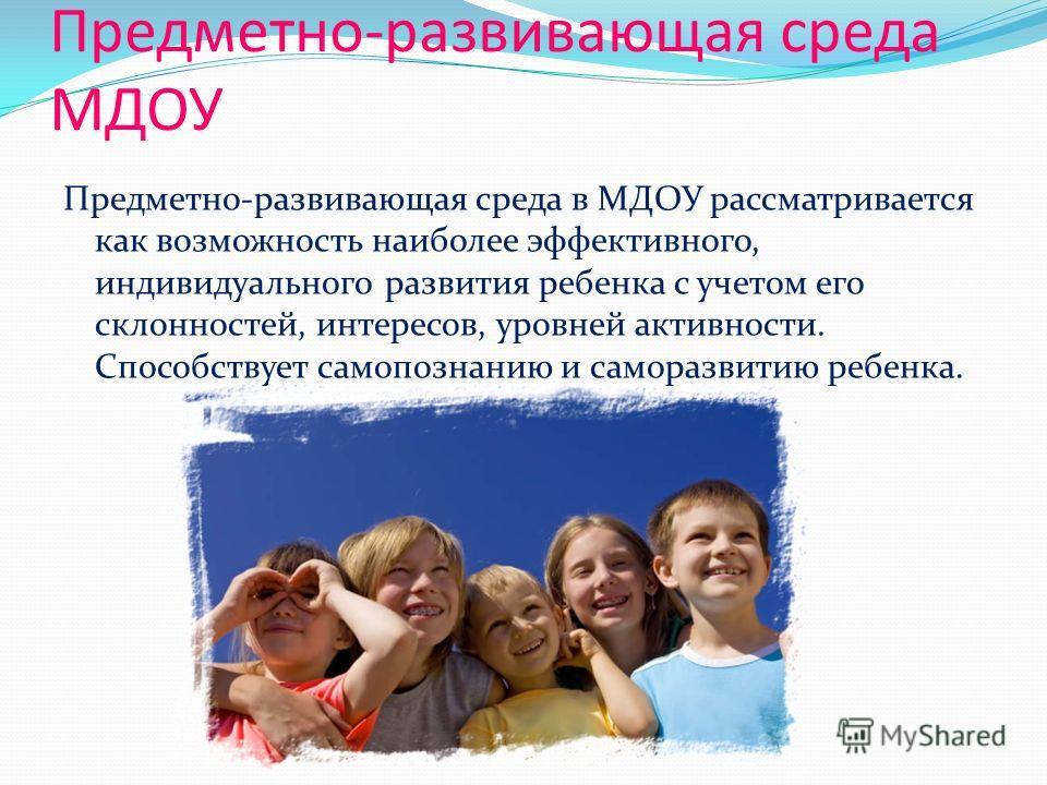 Предметно-развивающая среда МДОУ Предметно-развивающая среда в МДОУ рассматривается как возможность наиболее эффективного, индивидуального развития ребенка с учетом его склонностей, интересов, уровней активности. Способствует самопознанию и саморазви
