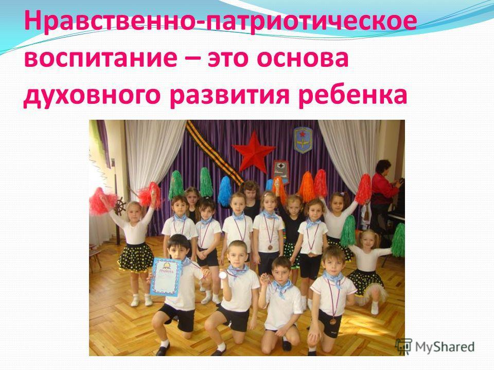 Нравственно-патриотическое воспитание – это основа духовного развития ребенка