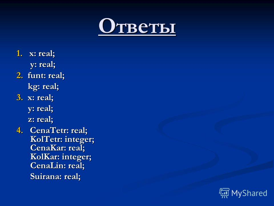 Ответы 1. х: real; у: real; у: real; 2. funt: real; kg: real; kg: real; 3. х: real; у: real; у: real; z: real; z: real; 4. CenaTetr: real; KolTetr: integer; CenaKar: real; KolKar: integer; CenaLin: real; Suirana: real; Suirana: real;