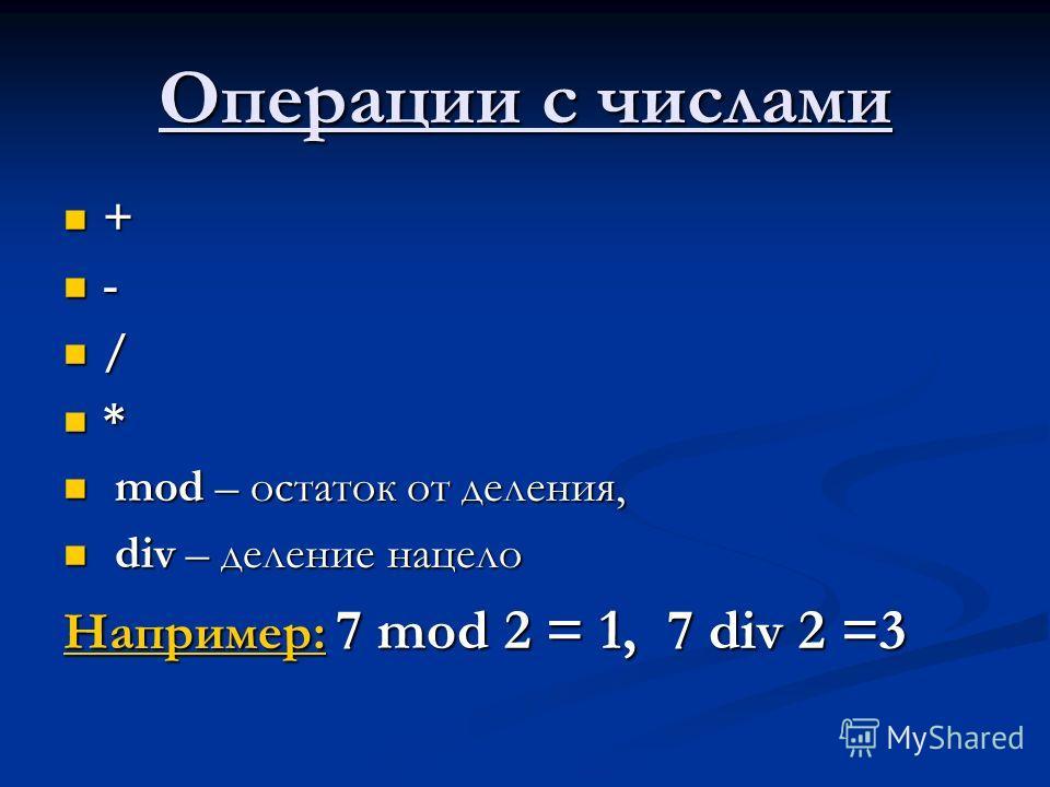 Операции с числами + - / * mod – остаток от деления, mod – остаток от деления, div – деление нацело div – деление нацело Например: 7 mod 2 = 1, 7 div 2 =3