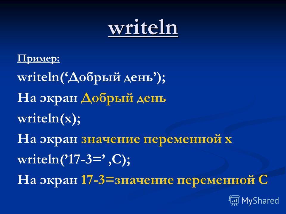 writeln Пример: writeln(Добрый день); На экран Добрый день writeln(x); На экран значение переменной х writeln(17-3=,C); На экран 17-3=значение переменной С