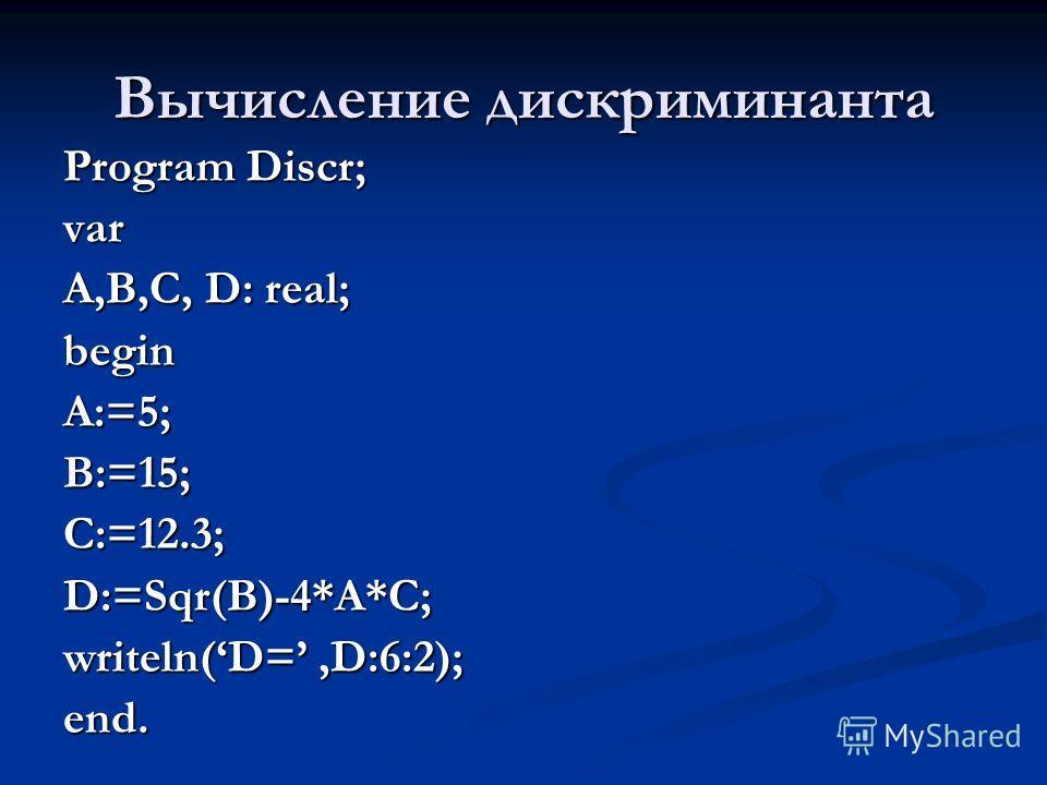 Вычисление дискриминанта Program Discr; var A,B,C, D: real; beginA:=5;B:=15;C:=12.3;D:=Sqr(B)-4*A*C; writeln(D=,D:6:2); end.