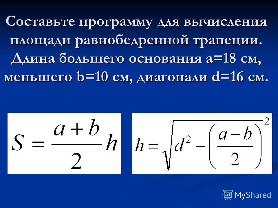 Составьте программу для вычисления площади равнобедренной трапеции. Длина большего основания a=18 см, меньшего b=10 cм, диагонали d=16 см.