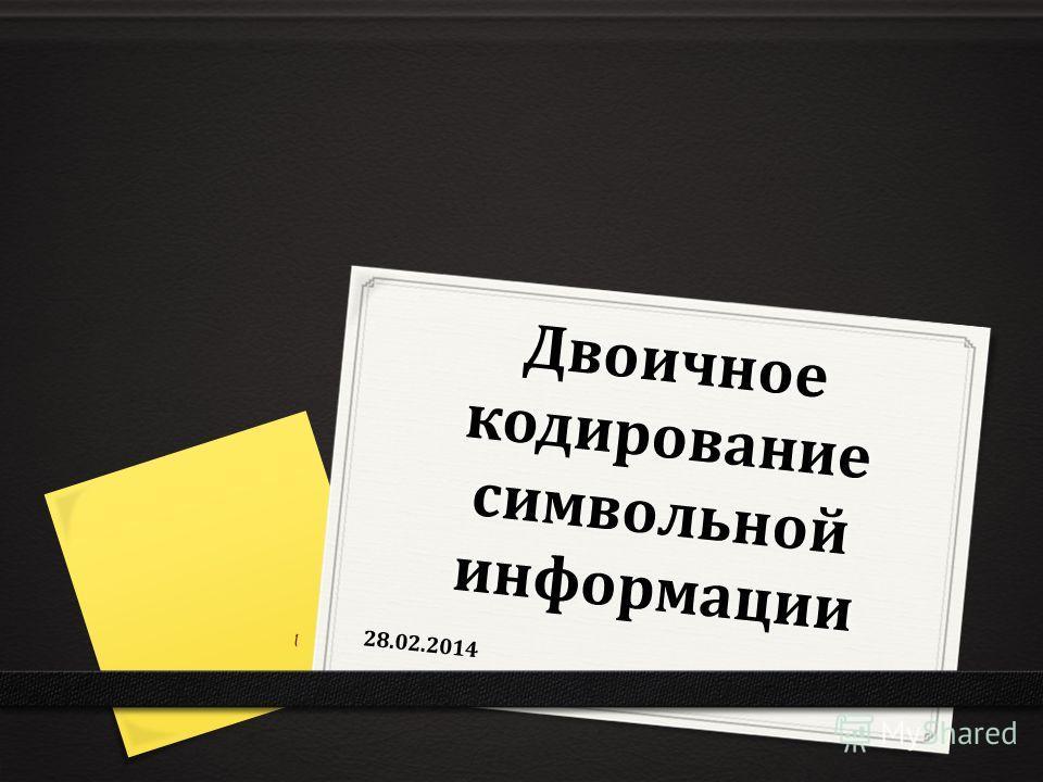 Двоичное кодирование символьной информации 28.02.2014 1