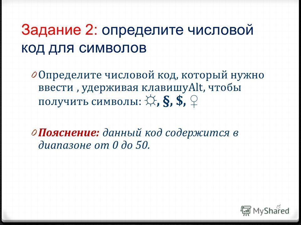 Задание 2: определите числовой код для символов 0 Определите числовой код, который нужно ввести, удерживая клавишуAlt, чтобы получить символы:, §, $, 0 Пояснение: данный код содержится в диапазоне от 0 до 50. 15