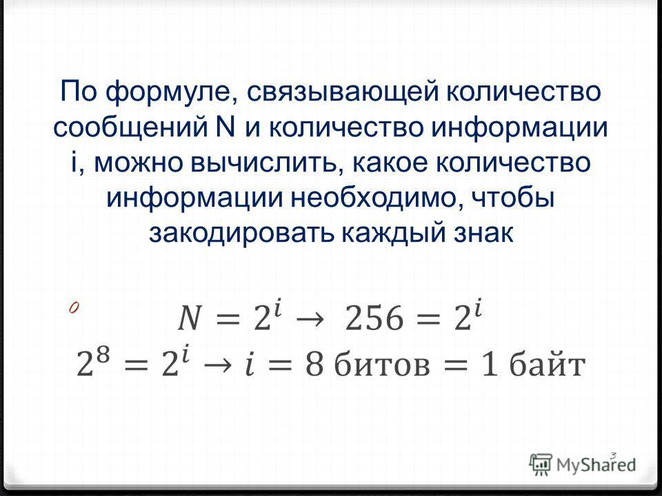 По формуле, связывающей количество сообщений N и количество информации i, можно вычислить, какое количество информации необходимо, чтобы закодировать каждый знак 0 3