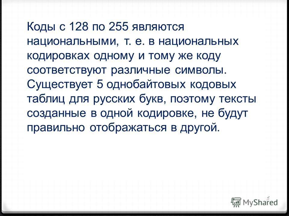 5 Коды с 128 по 255 являются национальными, т. е. в национальных кодировках одному и тому же коду соответствуют различные символы. Существует 5 однобайтовых кодовых таблиц для русских букв, поэтому тексты созданные в одной кодировке, не будут правиль