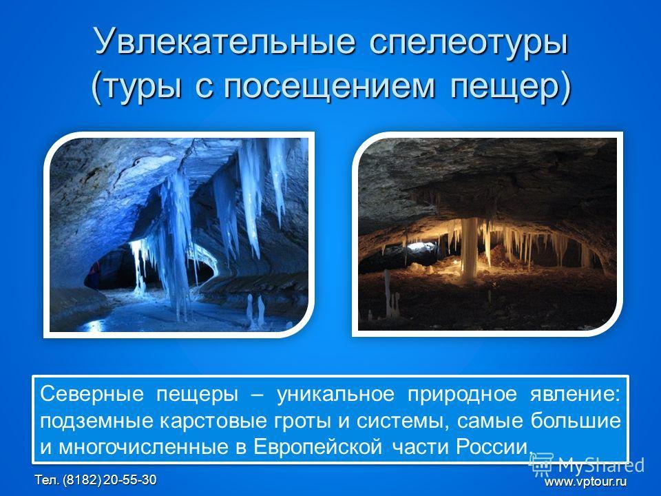 Увлекательные спелеотуры (туры с посещением пещер) Северные пещеры – уникальное природное явление: подземные карстовые гроты и системы, самые большие и многочисленные в Европейской части России. www.vptour.ru Тел. (8182) 20-55-30