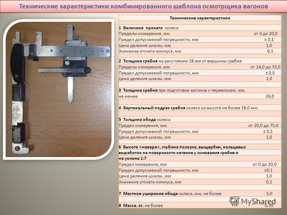 Технические характеристики комбинированного шаблона осмотрщика вагонов Технические характеристики 1 Величина проката колеса Пределы измерения, мм от 0 до 20,0 Предел допускаемой погрешности, мм ± 0,1 Цена деления шкалы, мм 1,0 Значение отсчета нониус