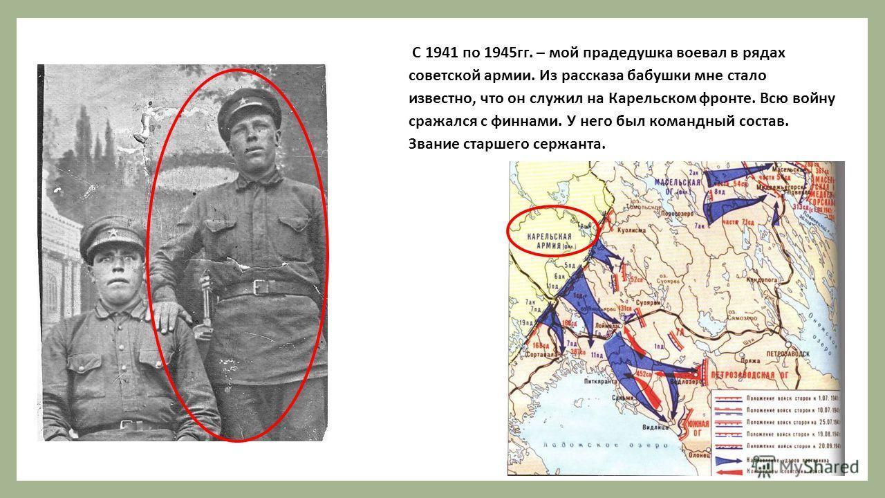 С 1941 по 1945гг. – мой прадедушка воевал в рядах советской армии. Из рассказа бабушки мне стало известно, что он служил на Карельском фронте. Всю войну сражался с финнами. У него был командный состав. Звание старшего сержанта.